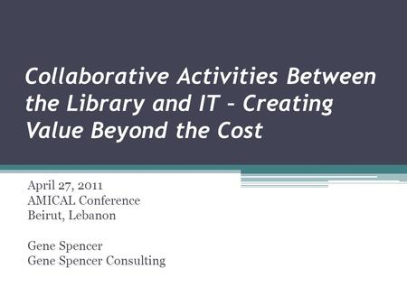 Collaborative Activities Between the Library and IT – Creating Value Beyond the Cost April 27, 2011 AMICAL Conference Beirut, Lebanon Gene Spencer Gene.