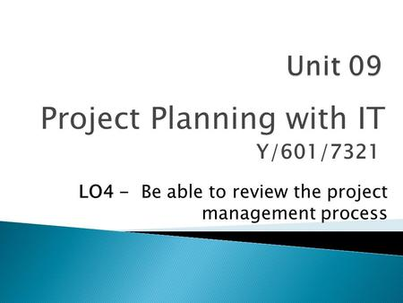 Project Planning with IT Y/601/7321 LO4 - Be able to review the project management process.