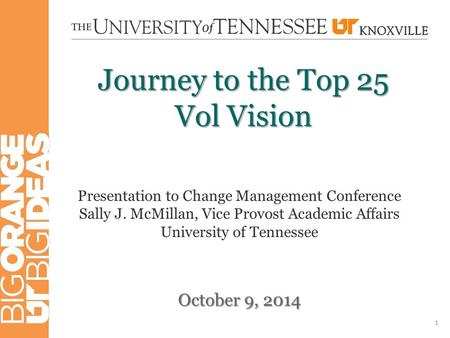 Journey to the Top 25 Vol Vision October 9, 2014 1 Presentation to Change Management Conference Sally J. McMillan, Vice Provost Academic Affairs University.