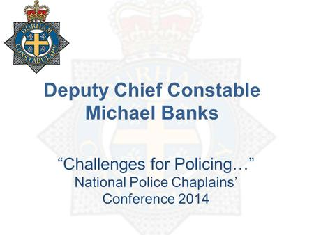 "Deputy Chief Constable Michael Banks ""Challenges for Policing…"" National Police Chaplains' Conference 2014."