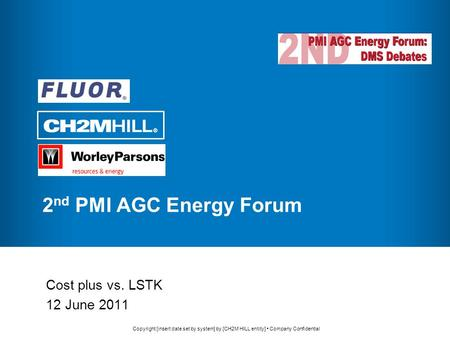 Copyright [insert date set by system] by [CH2M HILL entity] Company Confidential 2 nd PMI AGC Energy Forum Cost plus vs. LSTK 12 June 2011.
