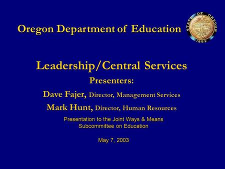 Oregon Department of Education Leadership/Central Services Presenters: Dave Fajer, Director, Management Services Mark Hunt, Director, Human Resources Presentation.