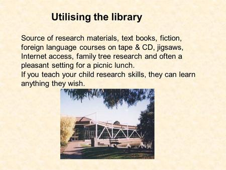 Utilising the library Source of research materials, text books, fiction, foreign language courses on tape & CD, jigsaws, Internet access, family tree research.