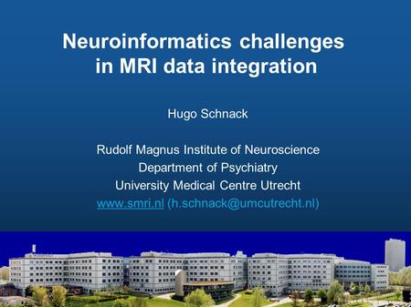Neuroinformatics challenges in MRI data integration Hugo Schnack Rudolf Magnus Institute of Neuroscience Department of Psychiatry University Medical Centre.