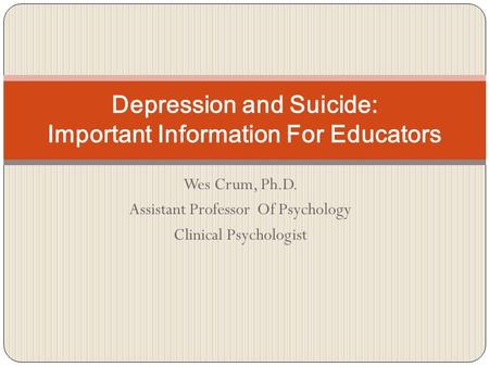 Wes Crum, Ph.D. Assistant Professor Of Psychology Clinical Psychologist Depression and Suicide: Important Information For Educators.