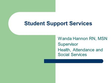 Student Support Services Wanda Hannon RN, MSN Supervisor Health, Attendance and Social Services.