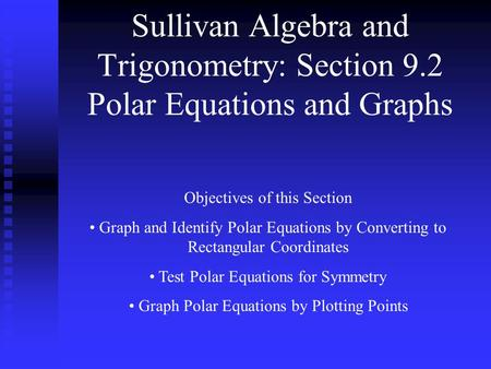 Sullivan Algebra and Trigonometry: Section 9.2 Polar Equations and Graphs Objectives of this Section Graph and Identify Polar Equations by Converting to.