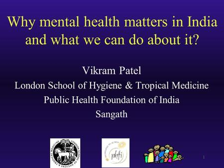 1 Why mental health matters in India and what we can do about it? Vikram Patel London School of Hygiene & Tropical Medicine Public Health Foundation of.