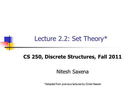 Lecture 2.2: Set Theory* CS 250, Discrete Structures, Fall 2011 Nitesh Saxena *Adopted from previous lectures by Cinda Heeren.