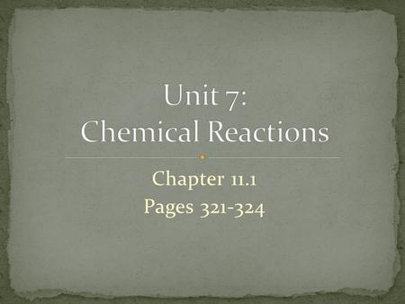 Chapter 11.1 Pages 321-324. Chemical Reactions Occur everywhere and all the time Rusting iron, Break down of glucose, Exploding hydrogen Evidence of chemical.