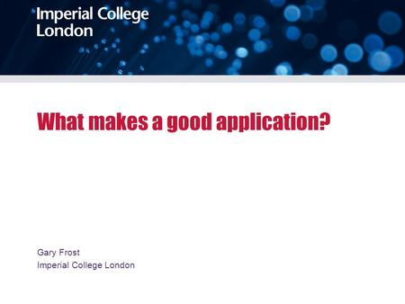 What makes a good application? Gary Frost Imperial College London.
