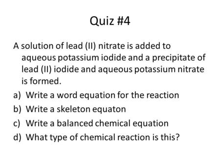 Quiz #4 A solution of lead (II) nitrate is added to aqueous potassium iodide and a precipitate of lead (II) iodide and aqueous potassium nitrate is formed.