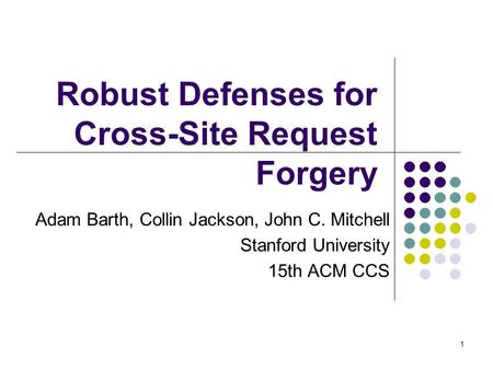 1 Robust Defenses for Cross-Site Request Forgery Adam Barth, Collin Jackson, John C. Mitchell Stanford University 15th ACM CCS.