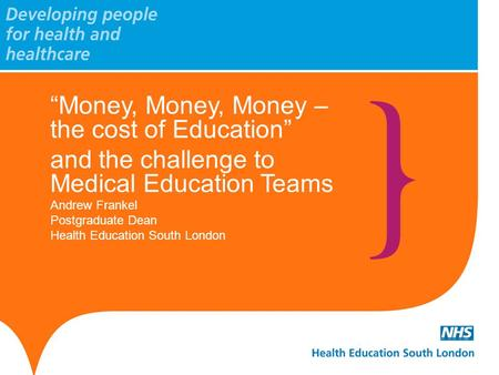 """Money, Money, Money – the cost of Education"" and the challenge to Medical Education Teams Andrew Frankel Postgraduate Dean Health Education South London."