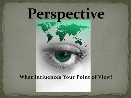 What Influences Your Point of View?. What do you see?