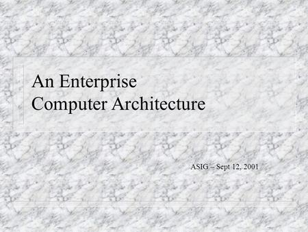 An Enterprise Computer Architecture ASIG – Sept 12, 2001.