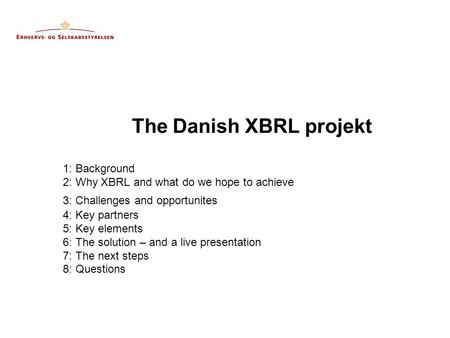 The Danish XBRL projekt 1: Background 2: Why XBRL and what do we hope to achieve 3: Challenges and opportunites 4: Key partners 5: Key elements 6: The.
