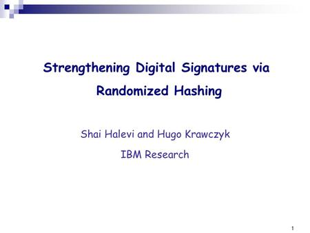 1 Strengthening Digital Signatures via Randomized Hashing Shai Halevi and Hugo Krawczyk IBM Research.