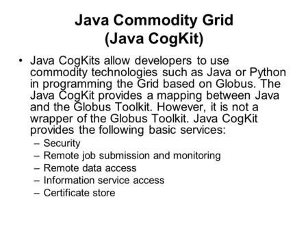 Java Commodity Grid (Java CogKit) Java CogKits allow developers to use commodity technologies such as Java or Python in programming the Grid based on Globus.