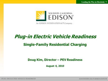 Leading the Way in Electricity SM PLUG-IN ELECTRIC VEHICLE READINESS SOUTHERN CALIFORNIA EDISON Doug Kim, Director – PEV Readiness August 6, 2010 Plug-in.
