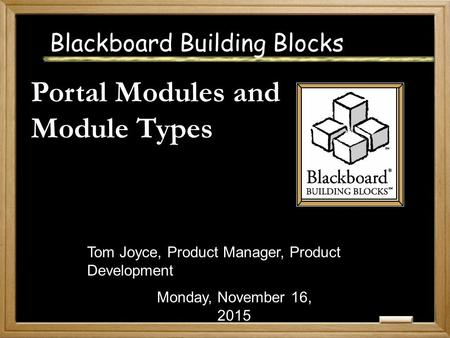 Blackboard Building Blocks Portal Modules and Module Types Monday, November 16, 2015 Tom Joyce, Product Manager, Product Development.