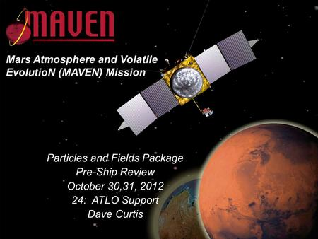 24-1 MAVEN IPSR October 30,31, 2012 Particles and Fields Package Pre-Ship Review October 30,31, 2012 24: ATLO Support Dave Curtis Mars Atmosphere and Volatile.