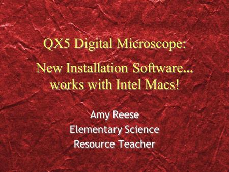 QX5 Digital Microscope: New Installation Software … works with Intel Macs! Amy Reese Elementary Science Resource Teacher Amy Reese Elementary Science Resource.