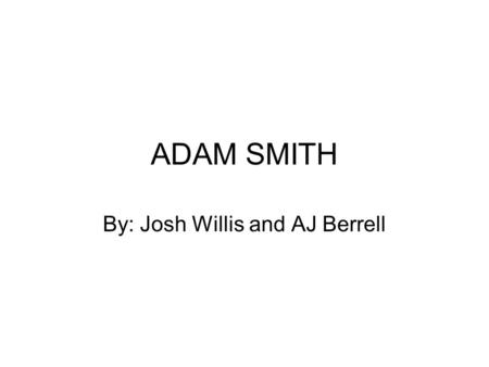 ADAM SMITH By: Josh Willis and AJ Berrell. Adam Smith Is one of the worlds most famous economist Is the father of all modern economics.