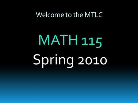 Welcome to the MTLC MATH 115 Spring 2010. MTLC Information  Hours of Operation  Sunday:4:00pm – 10:00pm  Monday – Thursday: 8:00am – 10:00pm  Friday:8:00am.