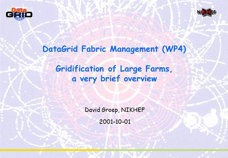 DataGrid Fabric Management (WP4) Gridification of Large Farms, a very brief overview David Groep, NIKHEF 2001-10-01.