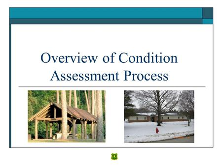 Overview of Condition Assessment Process. Main Topics to Cover in the Overview  What is a Condition Assessment? 1. Why is it important? 2. Why is consistency.