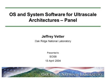 OS and System Software for Ultrascale Architectures – Panel Jeffrey Vetter Oak Ridge National Laboratory Presented to SOS8 13 April 2004 ack.