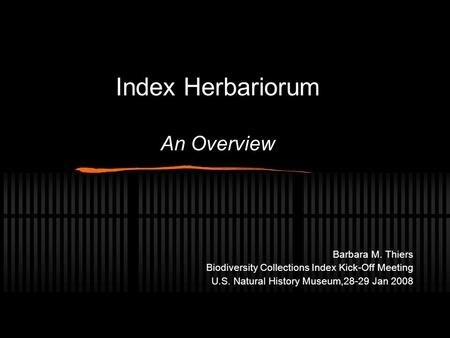 Index Herbariorum An Overview Barbara M. Thiers Biodiversity Collections Index Kick-Off Meeting U.S. Natural History Museum,28-29 Jan 2008.
