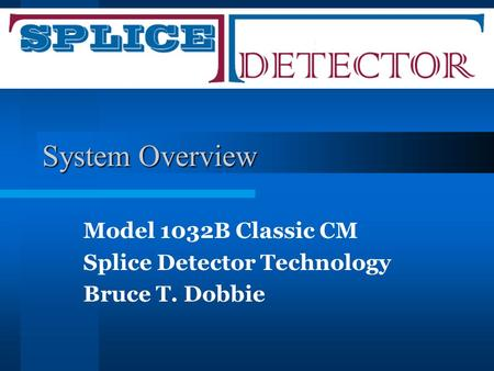 System Overview Model 1032B Classic CM Splice Detector Technology Bruce T. Dobbie.