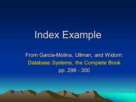 Index Example From Garcia-Molina, Ullman, and Widom: Database Systems, the Complete Book pp. 298 - 300.