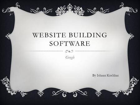 WEBSITE BUILDING SOFTWARE Google By Ishaan Kochhar.