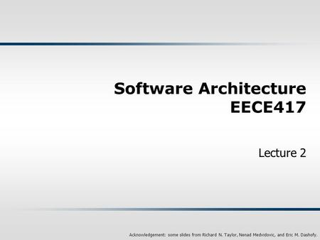 Acknowledgement: some slides from Richard N. Taylor, Nenad Medvidovic, and Eric M. Dashofy. Software Architecture EECE417 Lecture 2.