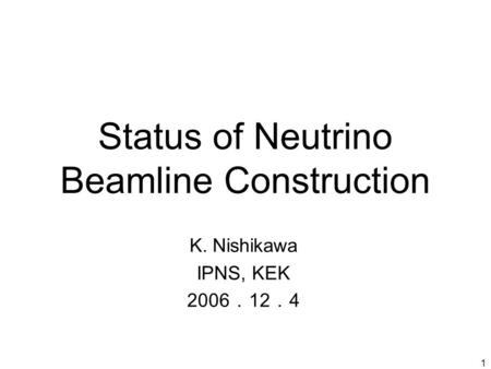 1 Status of Neutrino Beamline Construction K. Nishikawa IPNS, KEK 2006 . 12 . 4.