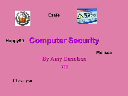 Computer Security By Amy Dennison 7H I Love you Melissa Esafe Happy99.