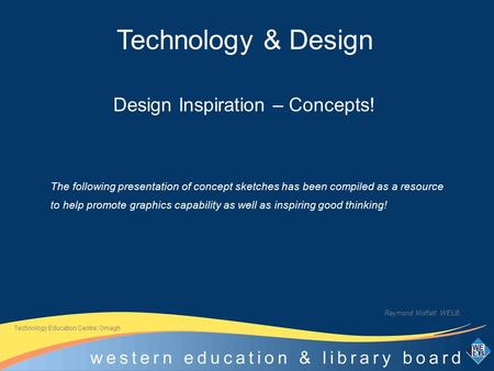 Design Inspiration – Concepts! Raymond Moffatt WELB. Technology Education Centre: Omagh The following presentation of concept sketches has been compiled.
