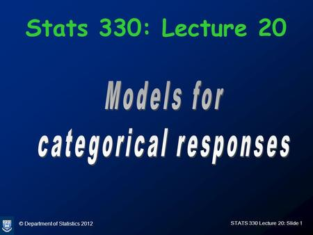 © Department of Statistics 2012 STATS 330 Lecture 20: Slide 1 Stats 330: Lecture 20.