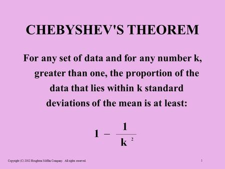 Copyright (C) 2002 Houghton Mifflin Company. All rights reserved. 1 CHEBYSHEV'S THEOREM For any set of data and for any number k, greater than one, the.