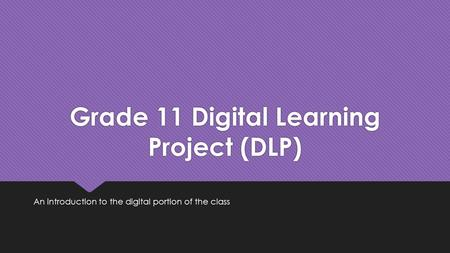 Grade 11 Digital Learning Project (DLP) An introduction to the digital portion of the class.
