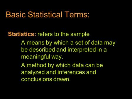 Basic Statistical Terms: Statistics: refers to the sample A means by which a set of data may be described and interpreted in a meaningful way. A method.