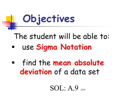 Objectives The student will be able to:  use Sigma Notation  find the mean absolute deviation of a data set SOL: A.9 2009.