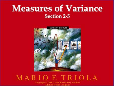 Copyright © 1998, Triola, Elementary Statistics Addison Wesley Longman 1 Measures of Variance Section 2-5 M A R I O F. T R I O L A Copyright © 1998, Triola,