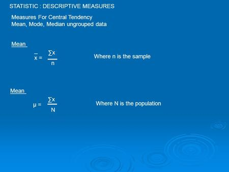 STATISTIC : DESCRIPTIVE MEASURES Measures For Central Tendency Mean, Mode, Median ungrouped data Mean _ x = ∑x n Where n is the sample Mean µ = ∑x N Where.