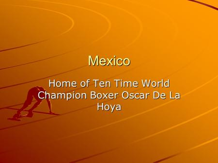 Mexico Home of Ten Time World Champion Boxer Oscar De La Hoya.