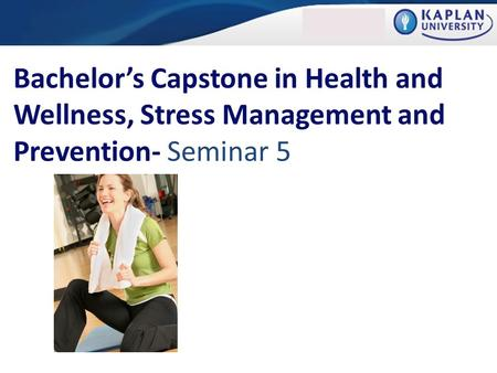 Bachelor's Capstone in Health and Wellness, Stress Management and Prevention- Seminar 5.