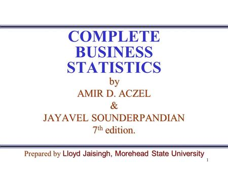 1 COMPLETE BUSINESS STATISTICS by AMIR D. ACZEL & JAYAVEL SOUNDERPANDIAN 7 th edition. Prepared by Lloyd Jaisingh, Morehead State University.